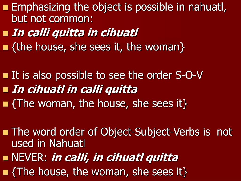 Emphasizing the object is possible in nahuatl, but not common: