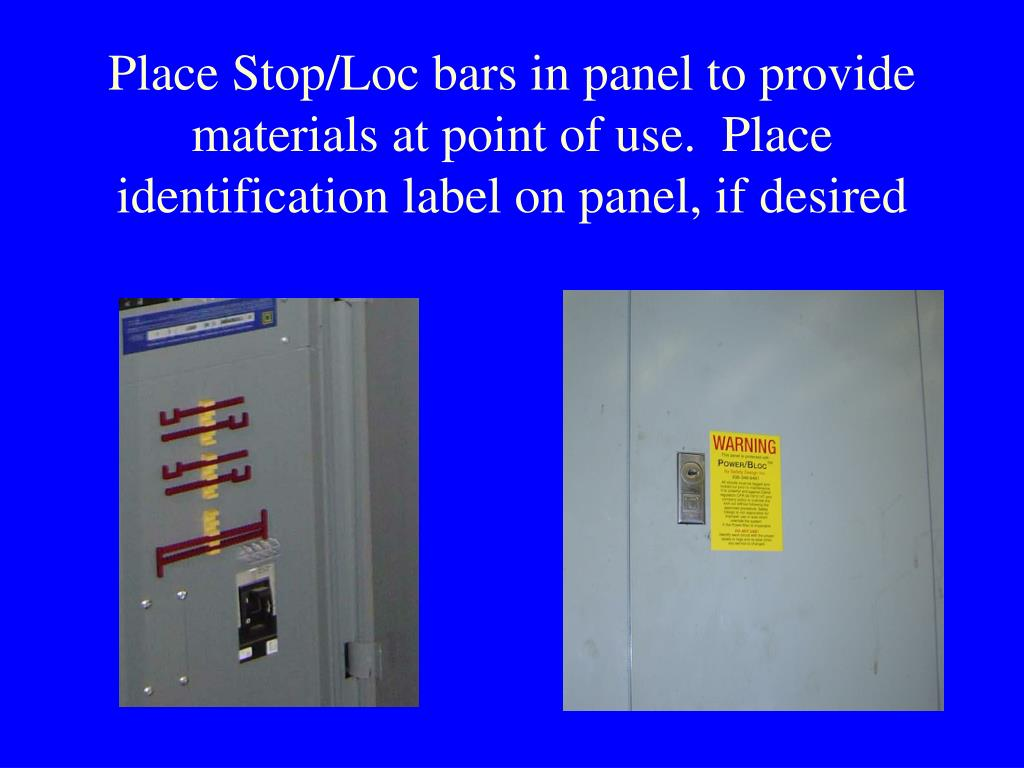 Place Stop/Loc bars in panel to provide materials at point of use.  Place identification label on panel, if desired