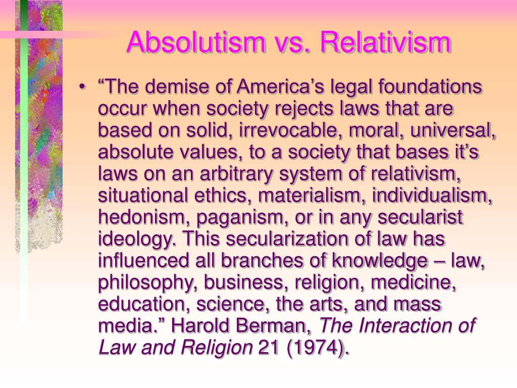 absolutism and relativism Some moral absolutists criticize moral relativism on the grounds that it may lead to immorality, because it abandons an absolute standard of right and wrong moral relativists counter that.