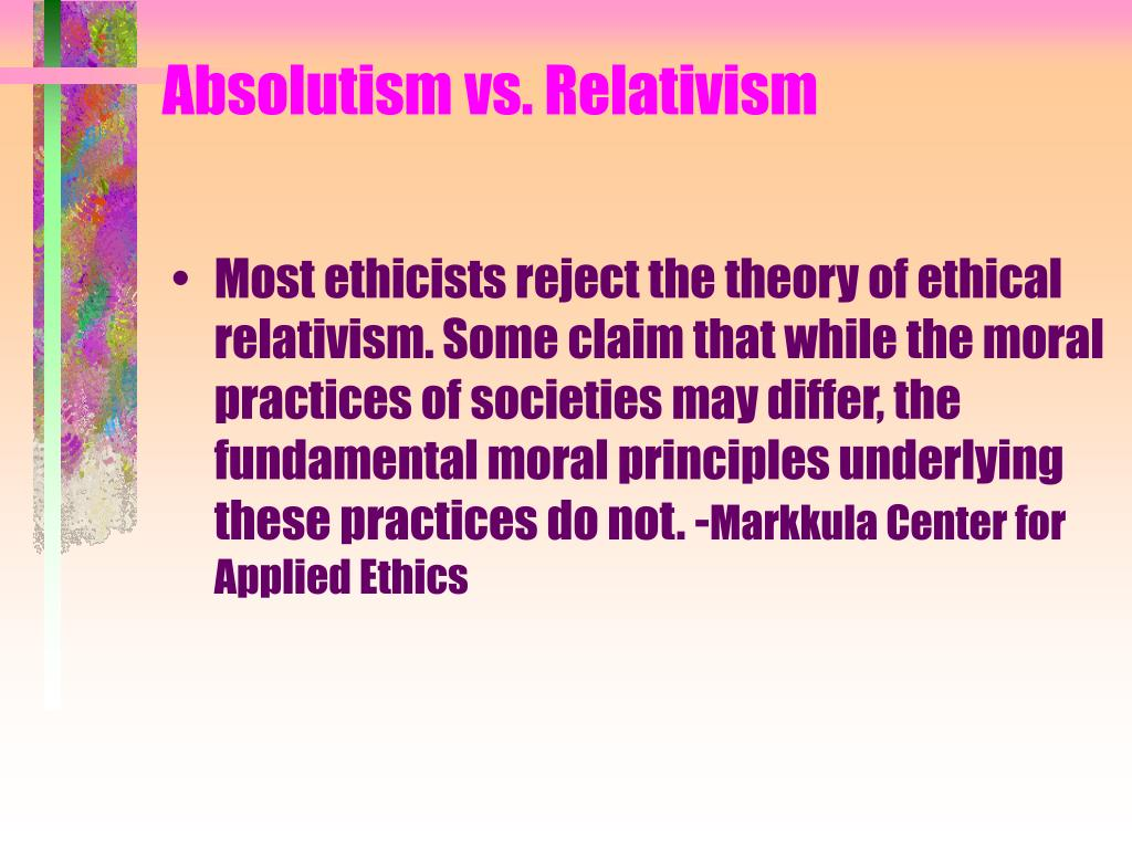 ethical relativism and ethical absolutism Ethical relativism is an idea that our ethical values aren't set in stone they are determined by who we are, where we live, what century we were born in, or what.