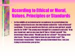 according to ethical or moral values principles or standards47