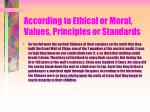 according to ethical or moral values principles or standards48