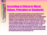 according to ethical or moral values principles or standards49