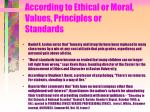 according to ethical or moral values principles or standards51