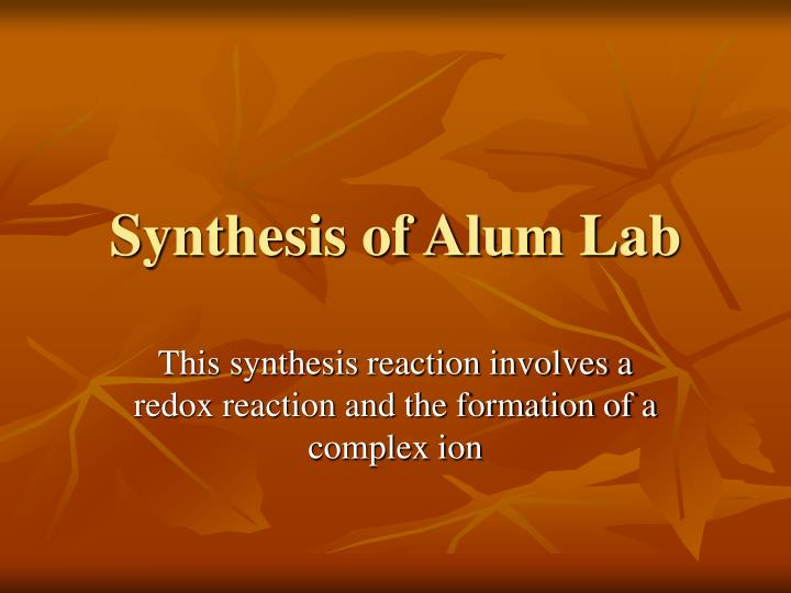 synthesis of alum from aluminum The purpose of the experiment is to synthesize aluminum alum from aluminum metal, potassium hydroxide and sulfuric acid the synthesis will be done in two sequential.