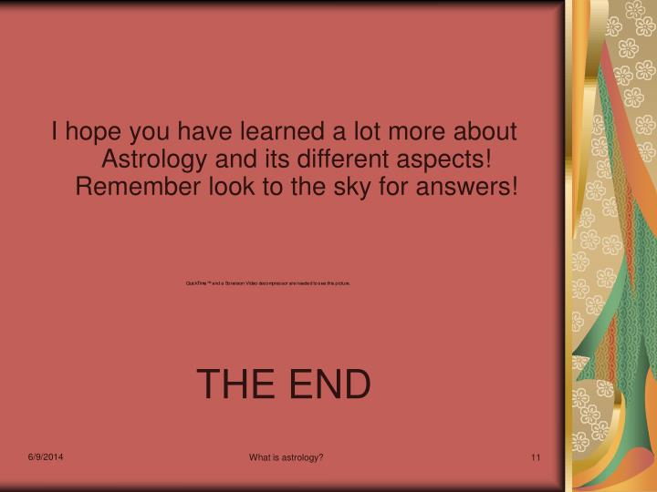 I hope you have learned a lot more about Astrology and its different aspects!  Remember look to the sky for answers!