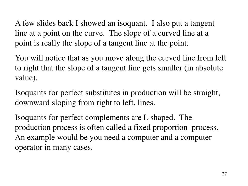 A few slides back I showed an isoquant.  I also put a tangent line at a point on the curve.  The slope of a curved line at a point is really the slope of a tangent line at the point.