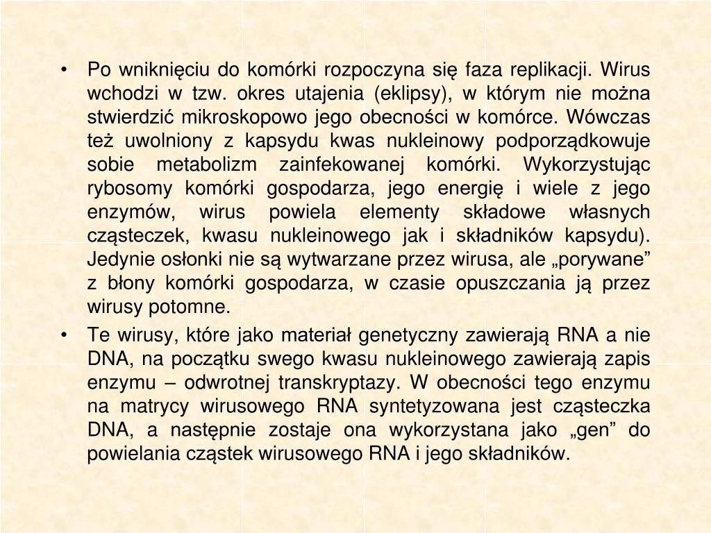 """Po wniknięciu do komórki rozpoczyna się faza replikacji. Wirus wchodzi w tzw. okres utajenia (eklipsy), w którym nie można stwierdzić mikroskopowo jego obecności w komórce. Wówczas też uwolniony z kapsydu kwas nukleinowy podporządkowuje sobie metabolizm zainfekowanej komórki. Wykorzystując rybosomy komórki gospodarza, jego energię i wiele z jego enzymów, wirus powiela elementy składowe własnych cząsteczek, kwasu nukleinowego jak i składników kapsydu). Jedynie osłonki nie są wytwarzane przez wirusa, ale """"porywane"""" z błony komórki gospodarza, w czasie opuszczania ją przez wirusy potomne."""