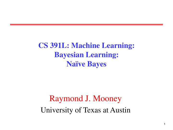 Cs 391l machine learning bayesian learning na ve bayes