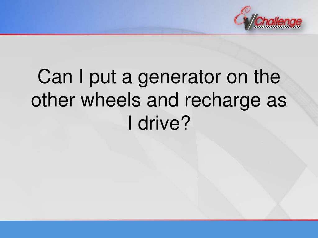 Can I put a generator on the other wheels and recharge as I drive?