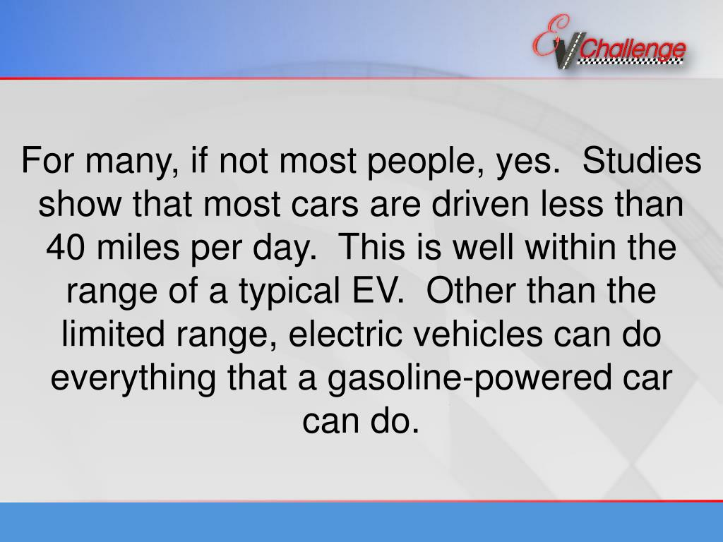 For many, if not most people, yes.  Studies show that most cars are driven less than 40 miles per day.  This is well within the range of a typical EV.  Other than the limited range, electric vehicles can do everything that a gasoline-powered car can do.