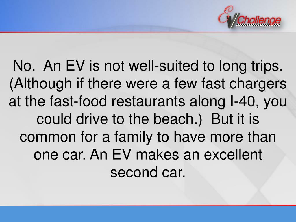 No.  An EV is not well-suited to long trips. (Although if there were a few fast chargers at the fast-food restaurants along I-40, you could drive to the beach.)  But it is common for a family to have more than one car. An EV makes an excellent second car.