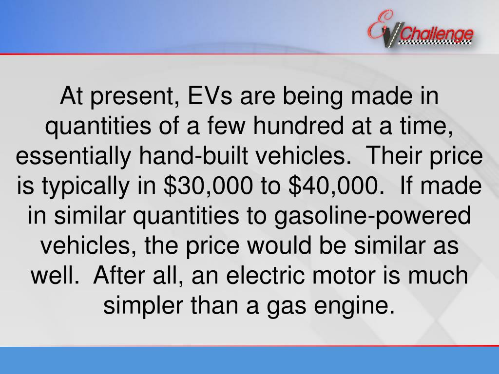 At present, EVs are being made in quantities of a few hundred at a time, essentially hand-built vehicles.  Their price is typically in $30,000 to $40,000.  If made in similar quantities to gasoline-powered vehicles, the price would be similar as well.  After all, an electric motor is much simpler than a gas engine.