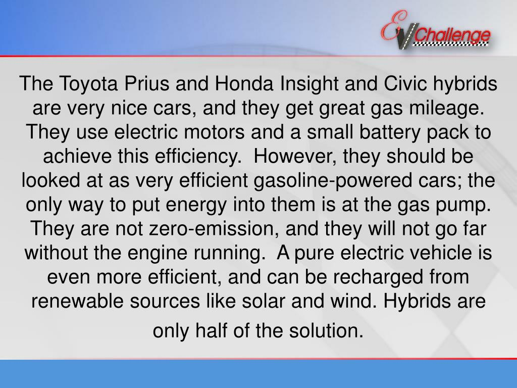 The Toyota Prius and Honda Insight and Civic hybrids are very nice cars, and they get great gas mileage.  They use electric motors and a small battery pack to achieve this efficiency.  However, they should be looked at as very efficient gasoline-powered cars; the only way to put energy into them is at the gas pump.  They are not zero-emission, and they will not go far without the engine running.  A pure electric vehicle is even more efficient, and can be recharged from renewable sources like solar and wind. Hybrids are only half of the solution.