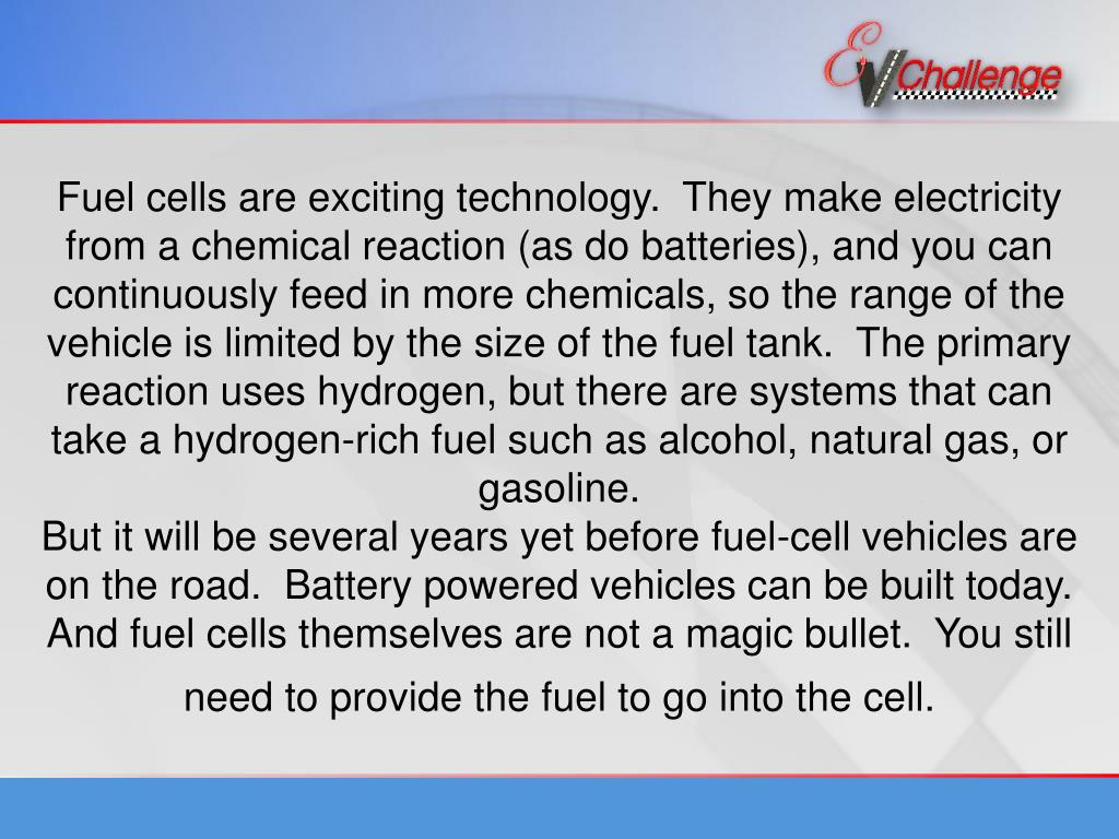 Fuel cells are exciting technology.  They make electricity from a chemical reaction (as do batteries), and you can continuously feed in more chemicals, so the range of the vehicle is limited by the size of the fuel tank.  The primary reaction uses hydrogen, but there are systems that can take a hydrogen-rich fuel such as alcohol, natural gas, or gasoline.