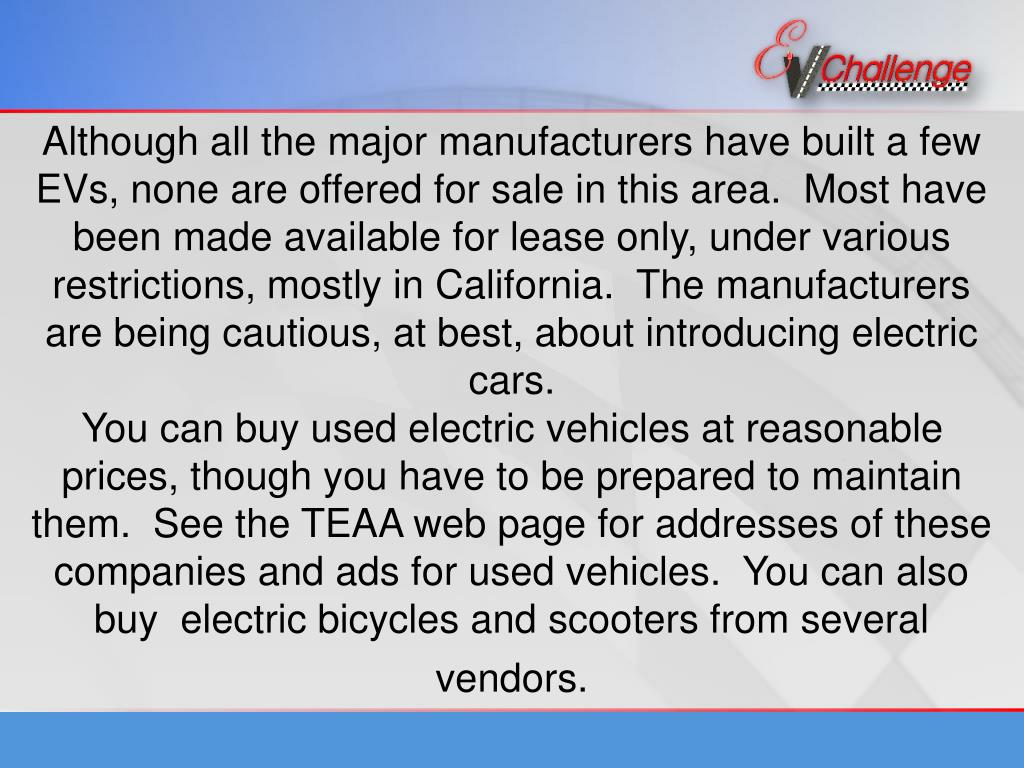Although all the major manufacturers have built a few EVs, none are offered for sale in this area.  Most have been made available for lease only, under various restrictions, mostly in California.  The manufacturers are being cautious, at best, about introducing electric cars.