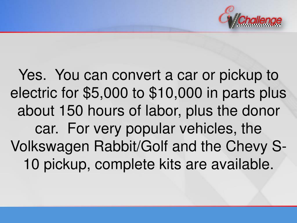 Yes.  You can convert a car or pickup to electric for $5,000 to $10,000 in parts plus about 150 hours of labor, plus the donor car.  For very popular vehicles, the Volkswagen Rabbit/Golf and the Chevy S-10 pickup, complete kits are available.