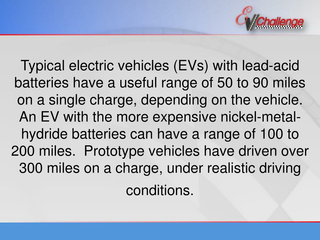 Typical electric vehicles (EVs) with lead-acid batteries have a useful range of 50 to 90 miles on a single charge, depending on the vehicle. An EV with the more expensive nickel-metal-hydride batteries can have a range of 100 to 200 miles.  Prototype vehicles have driven over 300 miles on a charge, under realistic driving conditions.