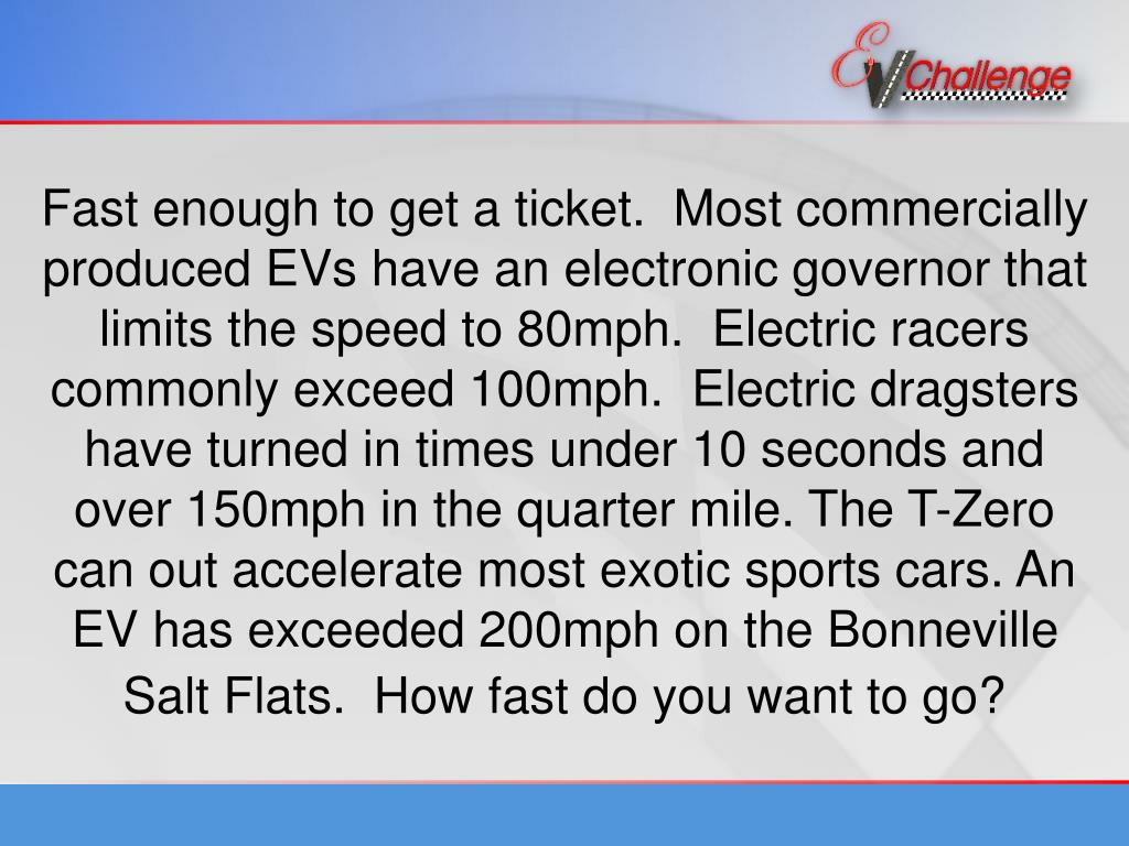 Fast enough to get a ticket.  Most commercially produced EVs have an electronic governor that limits the speed to 80mph.  Electric racers commonly exceed 100mph.  Electric dragsters have turned in times under 10 seconds and over 150mph in the quarter mile. The T-Zero can out accelerate most exotic sports cars. An EV has exceeded 200mph on the Bonneville Salt Flats.  How fast do you want to go?