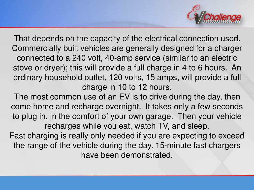 That depends on the capacity of the electrical connection used.  Commercially built vehicles are generally designed for a charger connected to a 240 volt, 40-amp service (similar to an electric stove or dryer); this will provide a full charge in 4 to 6 hours.  An ordinary household outlet, 120 volts, 15 amps, will provide a full charge in 10 to 12 hours.