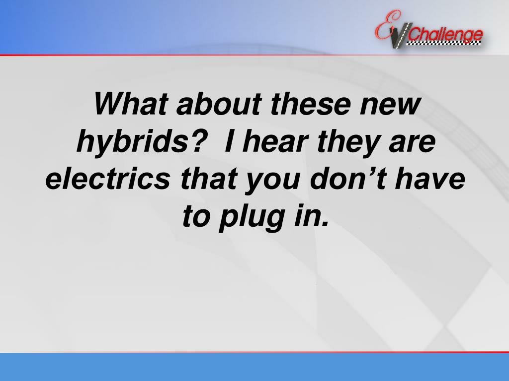 What about these new hybrids?  I hear they are electrics that you don't have to plug in.