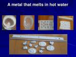 a metal that melts in hot water