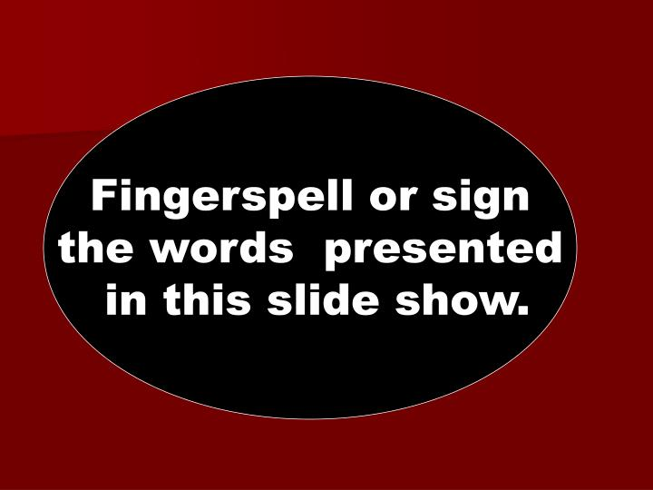 Fingerspell or sign
