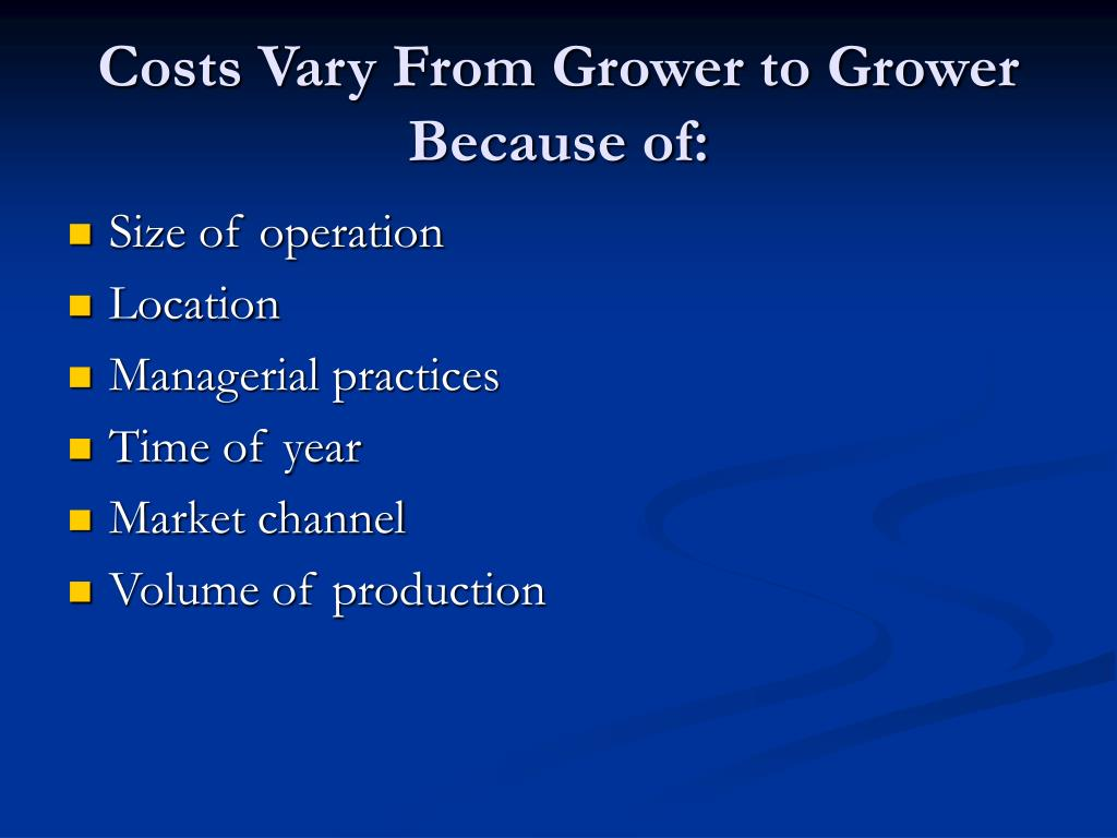 Costs Vary From Grower to Grower Because of: