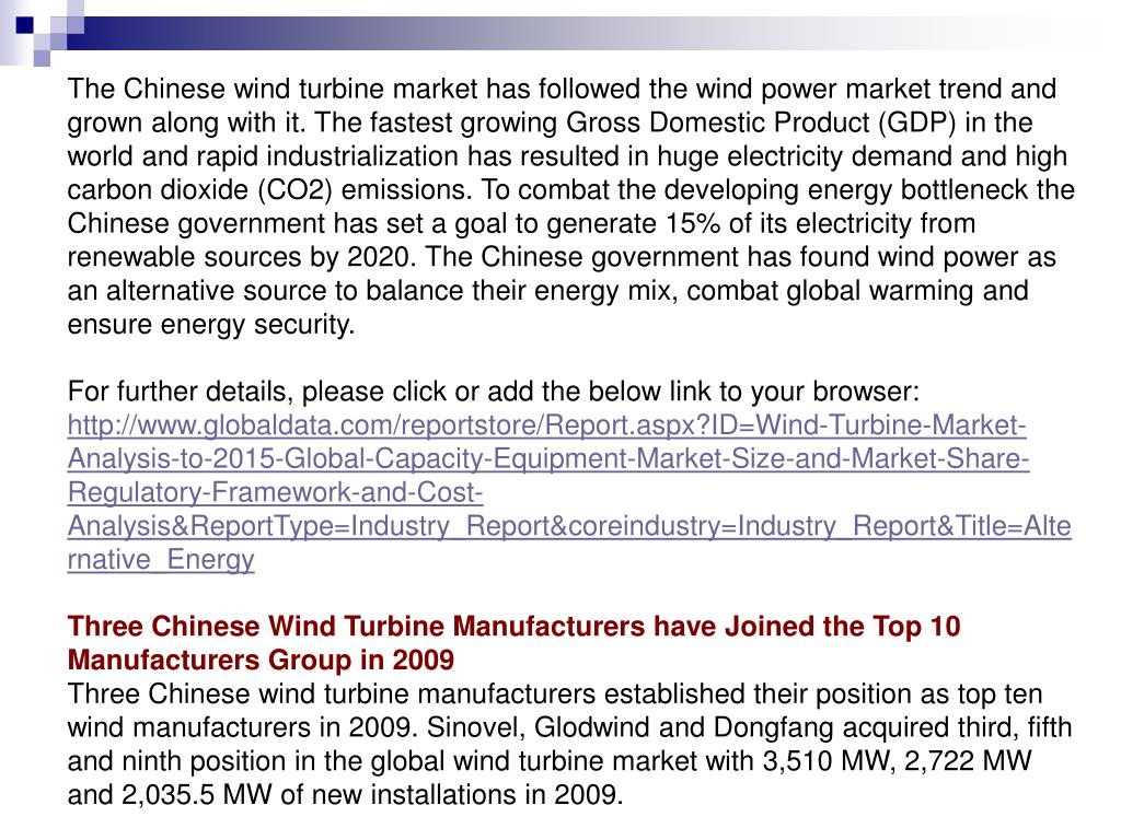The Chinese wind turbine market has followed the wind power market trend and grown along with it. The fastest growing Gross Domestic Product (GDP) in the world and rapid industrialization has resulted in huge electricity demand and high carbon dioxide (CO2) emissions. To combat the developing energy bottleneck the Chinese government has set a goal to generate 15% of its electricity from renewable sources by 2020. The Chinese government has found wind power as an alternative source to balance their energy mix, combat global warming and ensure energy security.