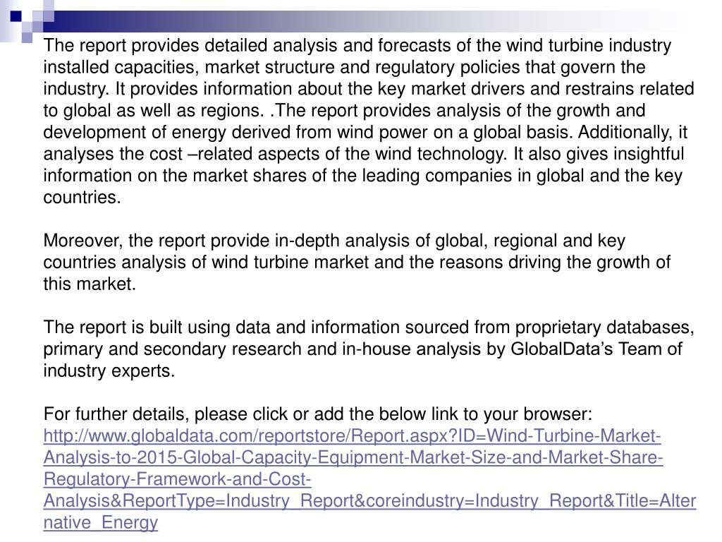 The report provides detailed analysis and forecasts of the wind turbine industry installed capacities, market structure and regulatory policies that govern the industry. It provides information about the key market drivers and restrains related to global as well as regions. .The report provides analysis of the growth and development of energy derived from wind power on a global basis. Additionally, it analyses the cost –related aspects of the wind technology. It also gives insightful information on the market shares of the leading companies in global and the key countries.