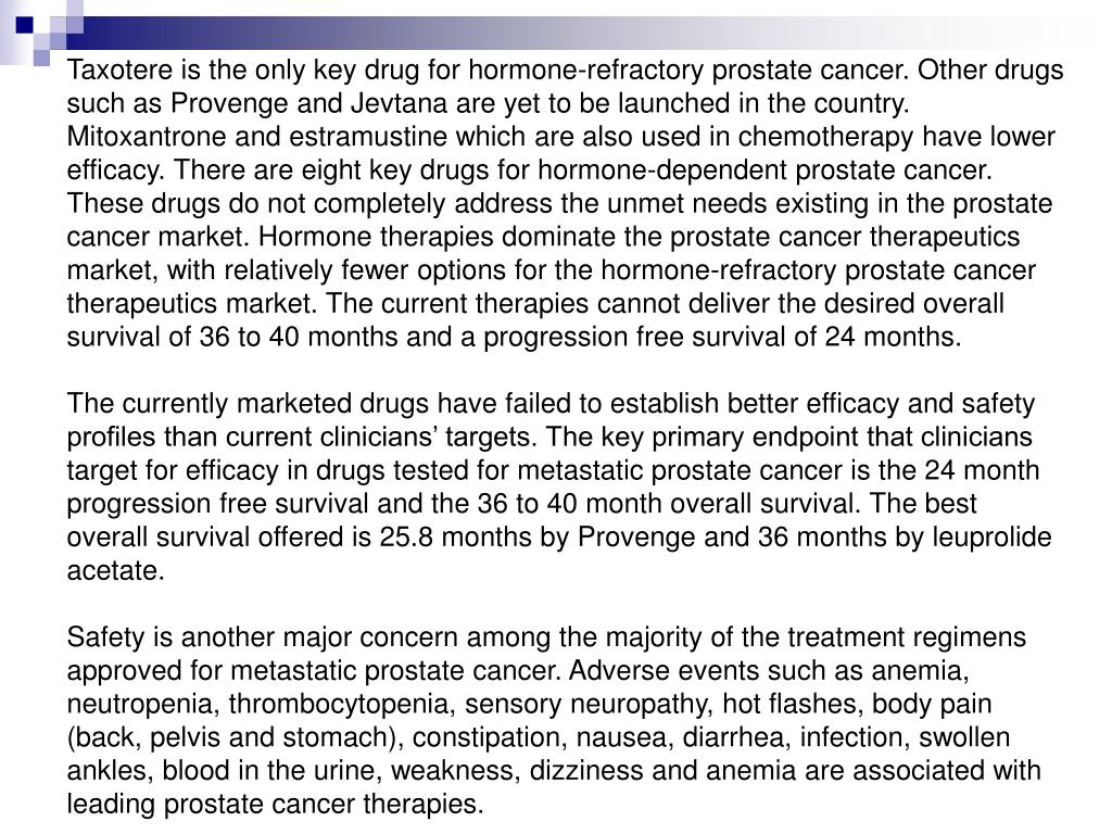 Taxotere is the only key drug for hormone-refractory prostate cancer. Other drugs such as Provenge and Jevtana are yet to be launched in the country. Mitoxantrone and estramustine which are also used in chemotherapy have lower efficacy. There are eight key drugs for hormone-dependent prostate cancer. These drugs do not completely address the unmet needs existing in the prostate cancer market. Hormone therapies dominate the prostate cancer therapeutics market, with relatively fewer options for the hormone-refractory prostate cancer therapeutics market. The current therapies cannot deliver the desired overall survival of 36 to 40 months and a progression free survival of 24 months.