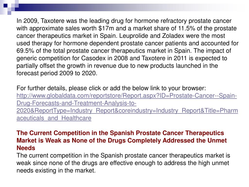 In 2009, Taxotere was the leading drug for hormone refractory prostate cancer with approximate sales worth $17m and a market share of 11.5% of the prostate cancer therapeutics market in Spain. Leuprolide and Zoladex were the most used therapy for hormone dependent prostate cancer patients and accounted for 69.5% of the total prostate cancer therapeutics market in Spain. The impact of generic competition for Casodex in 2008 and Taxotere in 2011 is expected to partially offset the growth in revenue due to new products launched in the forecast period 2009 to 2020.