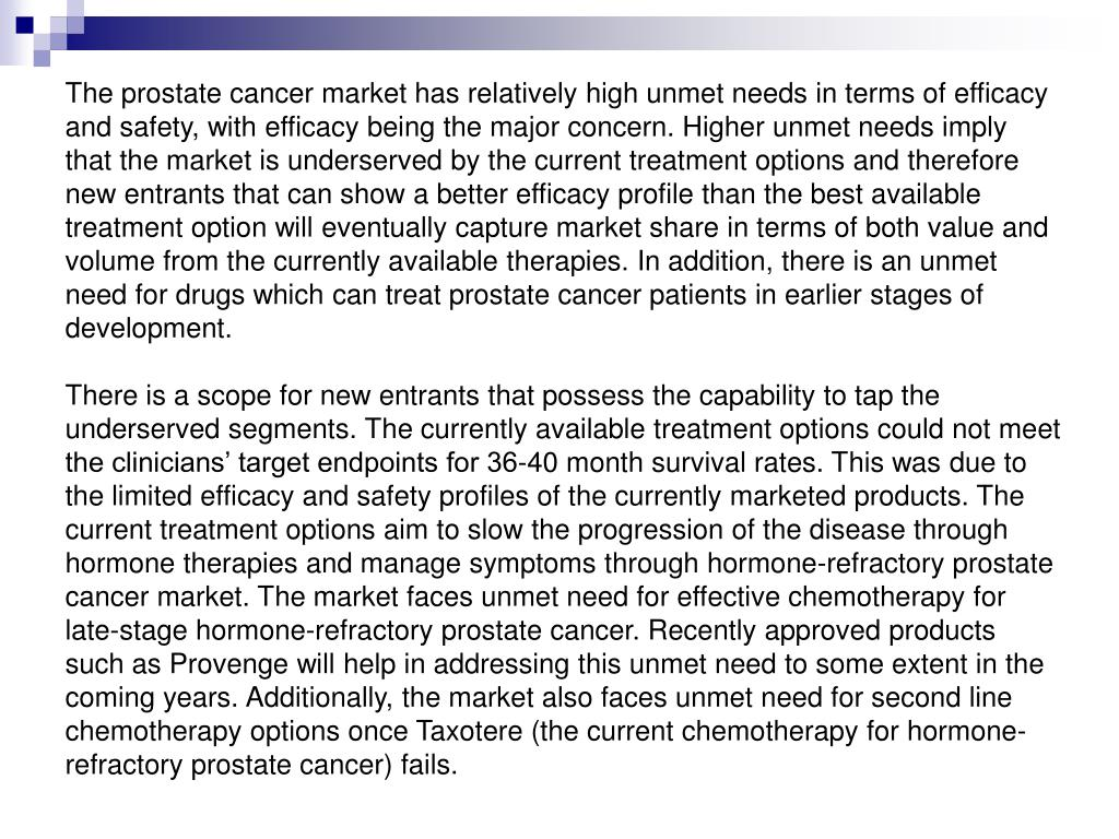 The prostate cancer market has relatively high unmet needs in terms of efficacy and safety, with efficacy being the major concern. Higher unmet needs imply that the market is underserved by the current treatment options and therefore new entrants that can show a better efficacy profile than the best available treatment option will eventually capture market share in terms of both value and volume from the currently available therapies. In addition, there is an unmet need for drugs which can treat prostate cancer patients in earlier stages of development.