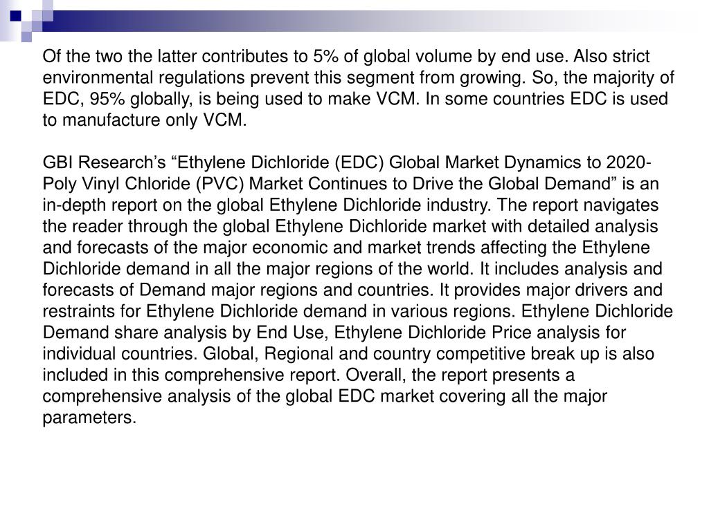 Of the two the latter contributes to 5% of global volume by end use. Also strict environmental regulations prevent this segment from growing. So, the majority of EDC, 95% globally, is being used to make VCM. In some countries EDC is used to manufacture only VCM.