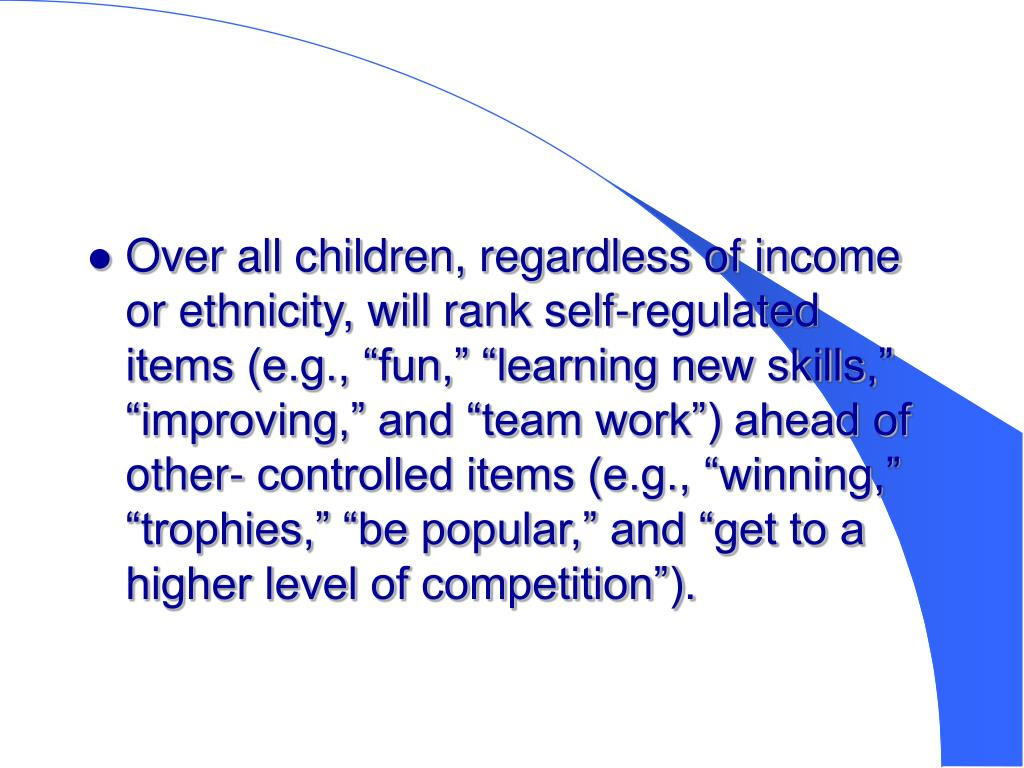 """Over all children, regardless of income or ethnicity, will rank self-regulated items (e.g., """"fun,"""" """"learning new skills,""""  """"improving,"""" and """"team work"""") ahead of other- controlled items (e.g., """"winning,"""" """"trophies,"""" """"be popular,"""" and """"get to a higher level of competition"""")."""