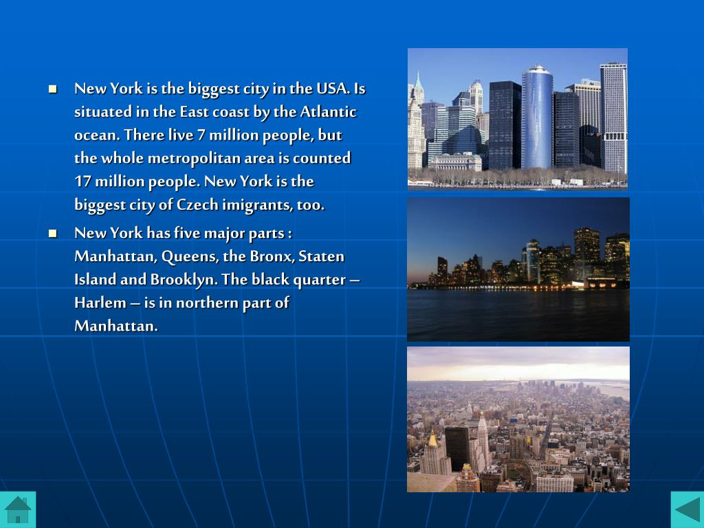 New York is the biggest city in the USA. Is situated in the East coast by the Atlantic ocean. There live 7 million people, but the whole metropolitan area is counted 17 million people. New York is the biggest city of Czech imigrants, too.