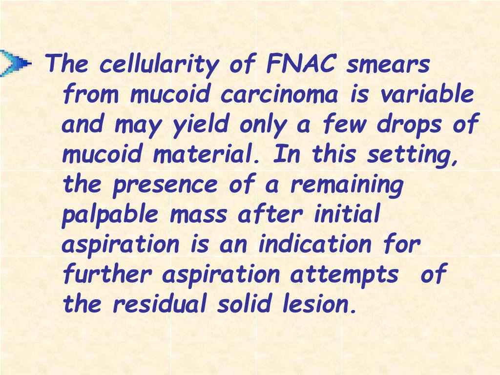 The cellularity of FNAC smears from mucoid carcinoma is variable and may yield only a few drops of mucoid material. In this setting, the presence of a remaining palpable mass after initial aspiration is an indication for further aspiration attempts  of the residual solid lesion.