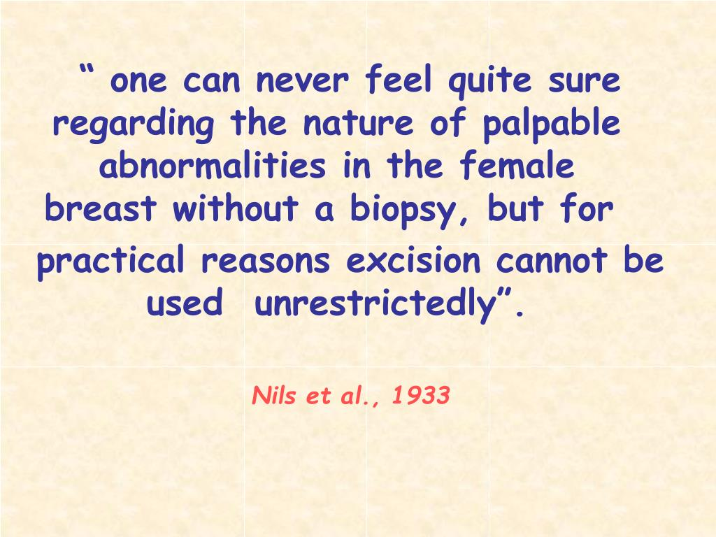 """"""" one can never feel quite sure regarding the nature of palpable abnormalities in the female  breast without a biopsy, but for"""