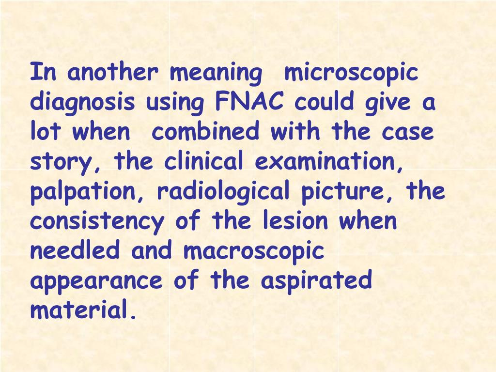In another meaning  microscopic diagnosis using FNAC could give a lot when  combined with the case story, the clinical examination, palpation, radiological picture, the consistency of the lesion when needled and macroscopic appearance of the aspirated material.