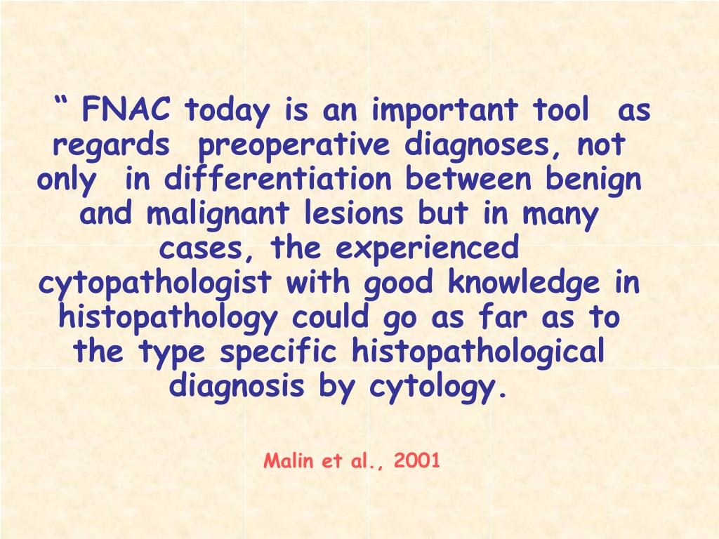 """ FNAC today is an important tool  as regards  preoperative diagnoses, not only  in differentiation between benign and malignant lesions but in many cases, the experienced cytopathologist with good knowledge in histopathology could go as far as to the type specific histopathological diagnosis by cytology."
