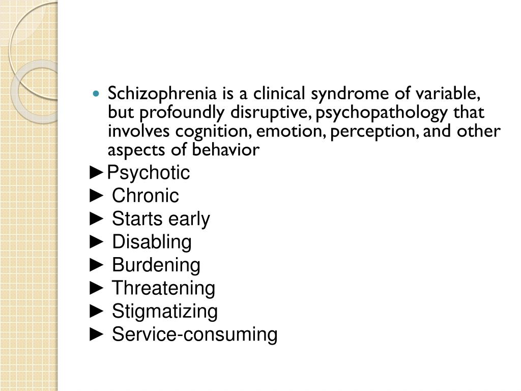 Schizophrenia is a clinical syndrome of variable, but profoundly disruptive, psychopathology that involves cognition, emotion, perception, and other aspects of behavior