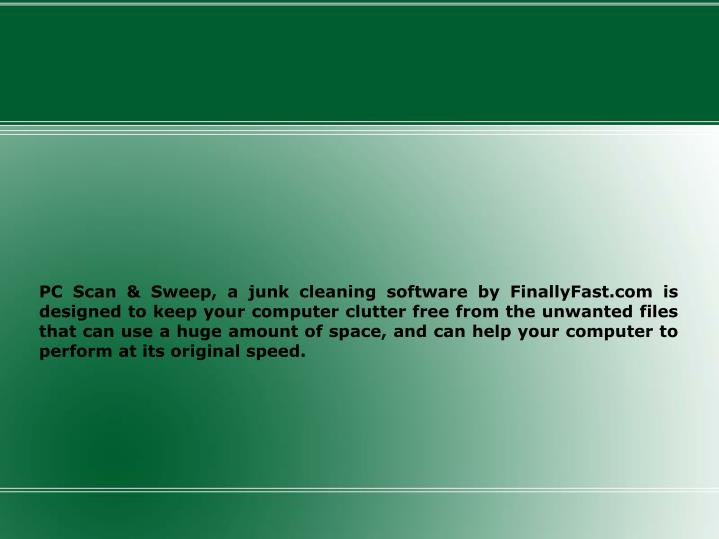 PC Scan & Sweep, a junk cleaning software by FinallyFast.com is designed to keep your computer clutter free from the unwanted files that can use a huge amount of space, and can help your computer to perform at its original speed.