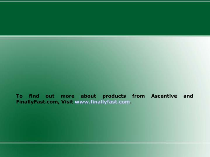 To find out more about products from Ascentive and FinallyFast.com, Visit
