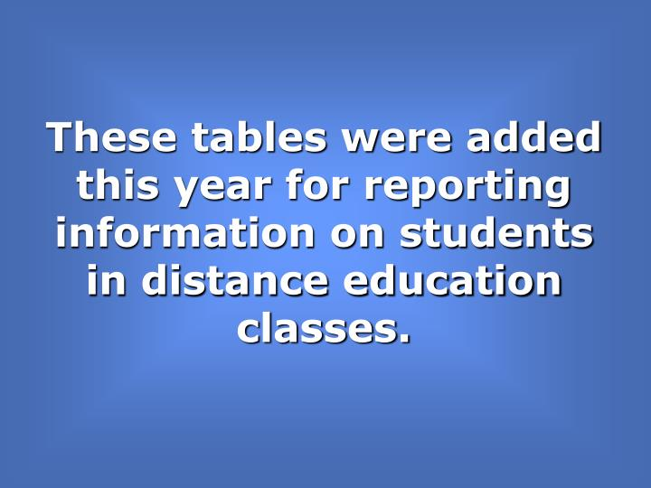 These tables were added this year for reporting information on students in distance education classes.