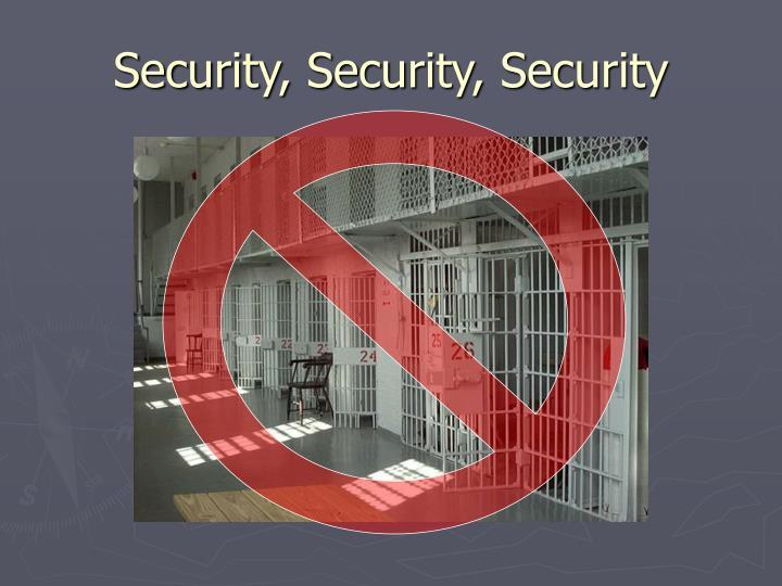 Security, Security, Security
