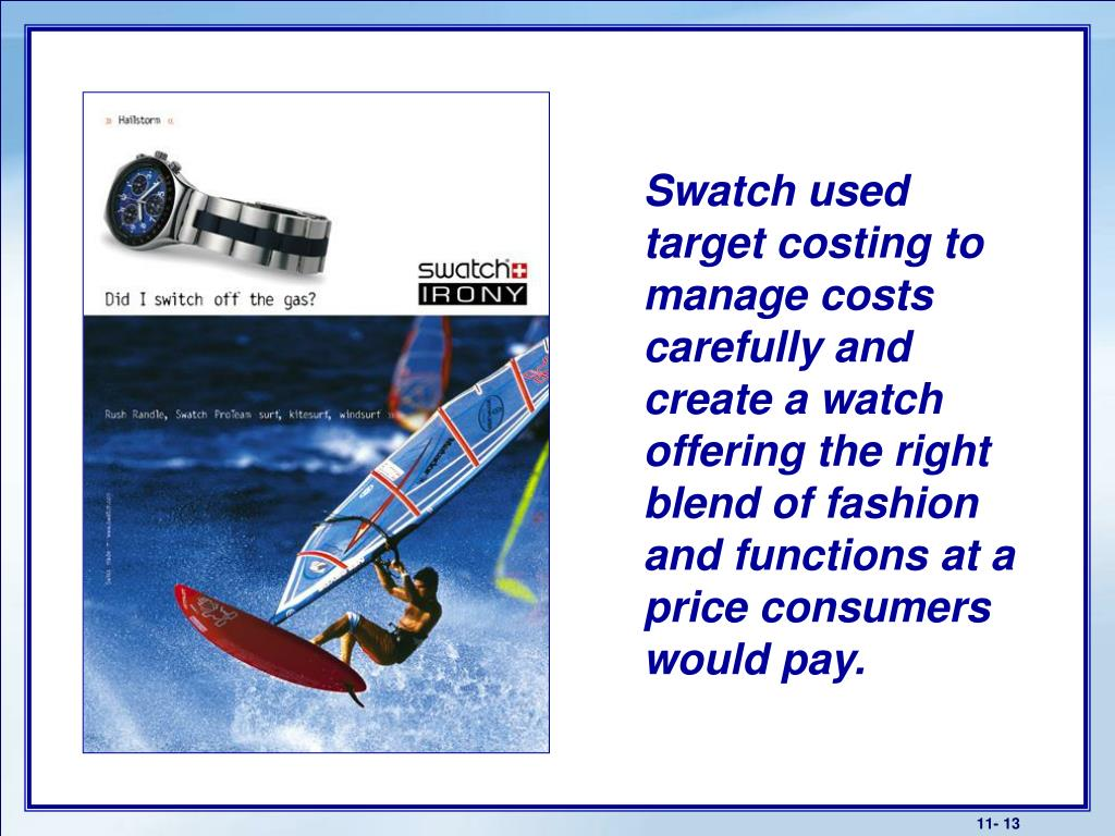 Swatch used target costing to manage costs carefully and create a watch offering the right blend of fashion and functions at a price consumers would pay.