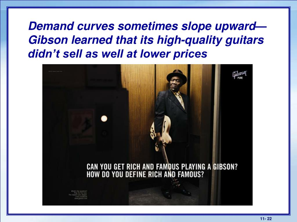 Demand curves sometimes slope upward— Gibson learned that its high-quality guitars didn't sell as well at lower prices