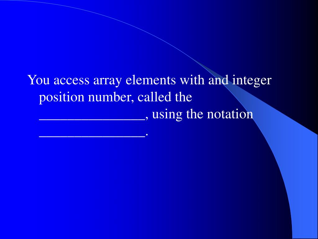 You access array elements with and integer position number, called the _______________, using the notation _______________.