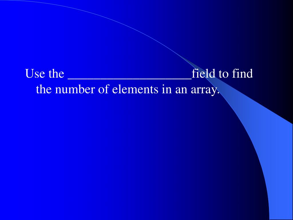 Use the ___________________field to find the number of elements in an array.