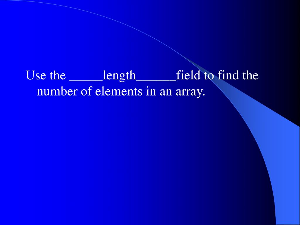Use the _____length______field to find the number of elements in an array.